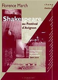Shakespeare au festival d\'Avignon : Configurations textuelles et scéniques, 2004-2010 par Florence March