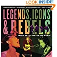 Legends, Icons and Rebels: Music That Changed the World by Robbie Robertson, Jim Guerinot, Sebastian Robertson and Jared Levine