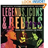 Legends, Icons & Rebels: Music That Changed the World by Robbie Robertson, Jim Guerinot, Sebastian Robertson and Jared Levine