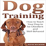 Dog Training: How to Teach Your Dog to Be Obedient and Well-Behaved | David Buckner