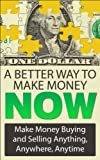 A Better Way To Make Money Now: Make Money Buying And Selling Anything, Anywhere, Anytime (Make Money From Home Book 1)