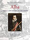Alba: General and Servant to the Crown (Protagonists of History in International Perspective (3))