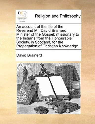An account of the life of the Reverend Mr. David Brainerd, Minister of the Gospel; missionary to the Indians from the Honourable Society, in Scotland, for the Propagation of Christian Knowledge