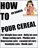 img - for HOW TO POUR CEREAL (Breakfast cooking for weight loss - binge eating cure - belly fat cure - phobia cure - depression cure - coconut oil cure - insomnia ... Breakfast recipes (The Disease is the Cure) book / textbook / text book