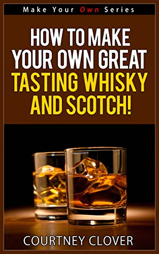 How To Make Your Own Great Tasting Whisky and Scotch! (Make Your Own Series) by Courtney Clover
