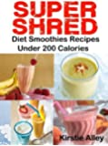SUPER SHRED Diet Smoothies Recipes: Under 200 Calories