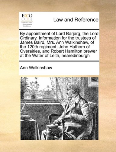 By appointment of Lord Barjarg the Lord Ordinary Information for the trustees of James Baird Mrs Ann Walkinshaw of the 120th regiment John brewer at the Water of Leith nearedinburgh