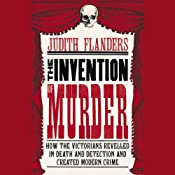 The Invention of Murder: How the Victorians Revelled in Death and Detection and Created Modern Crime | [Judith Flanders]
