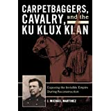 Carpetbaggers, Cavalry, and the Ku Klux Klan: Exposing the Invisible Empire During Reconstruction (The American...
