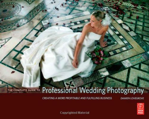 The Complete Guide to Professional Wedding Photography: Creating a More Profitable and Fulfilling Business