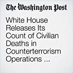 White House Releases Its Count of Civilian Deaths in Counterterrorism Operations under Obama | Karen DeYoung