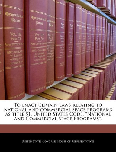 To enact certain laws relating to national and commercial space programs as title 51, United States Code, ''National and Commercial Space Programs''.