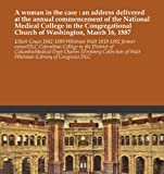A woman in the case : an address delivered at the annual commencement of the National Medical College in the Congregational Church of Washington, March 16, 1887