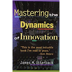 Mastering the Dynamics of Innovation - Utterback