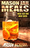 Mason Jar Meals: Made Easy And Made Quick (mason jar, jar, convenience, easy food, food preservation, healthy eating, paleo cookbook)