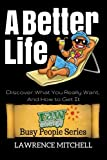 img - for A Better Life: Discover What You Really Want, And How to Get It (Raw Energy Busy People Series) (Volume 3) book / textbook / text book