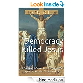 Democracy Killed Jesus: A Survey of Democracy's Negative Impact upon the Christian Faith