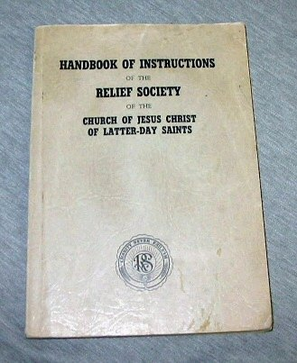 HANDBOOK OF INSTRUCTIONS OF THE RELIEF SOCIETY OF THE CHURCH OF JESUS CHRIST OF LATTER-DAY SAINTS, The General Board Of The Relief Society