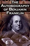 Image of The Autobiography of Benjamin Franklin: In His Own Words, the Life of the Inventor, Philosopher, Satirist, Political Theorist, Statesman, and Diplomat