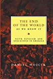 The End of the World as We Know it: Faith, Fatalism and Apocalypse in America Daniel Wojcik
