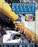 Whitewater Rescue Manual: New Techniques for Canoeists, Kayakers, and Rafters: New Techniques for Canoeists, Kayakers, and Rafters