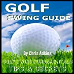 Golf Swing Powerful Tips Guide: Golf Instruction and Fundamentals for the Effortless Golf Swing to Better Your Game | Chris Adkins