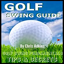 Golf Swing Powerful Tips Guide: Golf Instruction and Fundamentals for the Effortless Golf Swing to Better Your Game (       UNABRIDGED) by Chris Adkins Narrated by Michael Pauley
