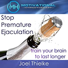 Stop Premature Ejaculation, Train Your Brain to Last Longer with Self-Hypnosis, Meditation and Affirmations Speech by Joel Thielke Narrated by Joel Thielke