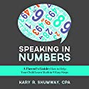 Speaking in Numbers: A Parent's Guide: How to Help Your Child Learn Math in 9 Easy Steps Audiobook by Kary R. Shumway Narrated by Joshua Macrae