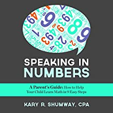 Speaking in Numbers: A Parent's Guide: How to Help Your Child Learn Math in 9 Easy Steps (       UNABRIDGED) by Kary R. Shumway Narrated by Joshua Macrae