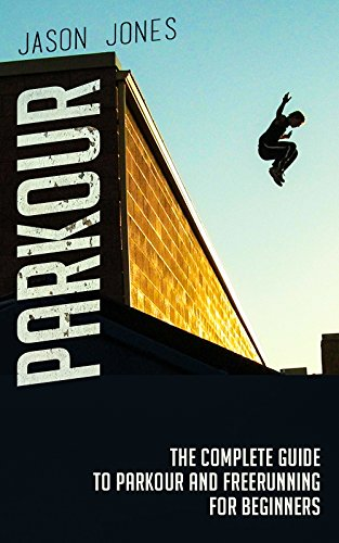 Parkour The Complete Guide To And Freerunning For Beginners