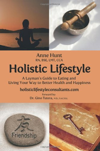 Holistic Lifestyle: A Layman's Guide to Eating and Living Your Way to Better Health and Happiness, by Anne Hunt