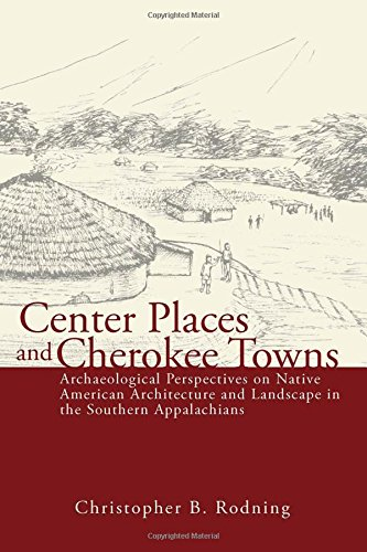 Center Places and Cherokee Towns: Archaeological Perspectives on Native American Architecture and Landscape in the Southern Appalachians