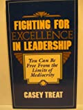 Fighting for Excellence in Leadership: You Can Be Free From the Limits of Mediocrity (0931697158) by Casey Treat