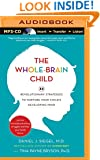 The Whole-Brain Child: 12 Revolutionary Strategies to Nurture Your Child's Developing Mind, Survive Everyday Parenting Struggles, and Help Your Family Thrive