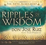 By Don Jose Ruiz Ripples of Wisdom: Cultivating the Hidden Truths from Your Heart