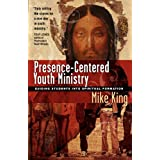 Presence-Centered Youth Ministry: Guiding Students into Spiritual Formation ~ Mike King