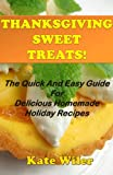 Thanksgiving Sweet Treats! The Quick And Easy Guide For Delicious Homemade Holiday Recipes