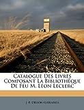 Catalogue Des Livres Composant La Biblioth Que de Feu M. L on Leclerc...