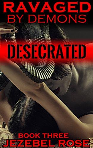 Jezebel Rose - Desecrated: MMMF, Domination, Slave (Ravaged by Demons Book 3)