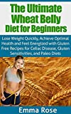 The Ultimate Wheat Belly Diet for Beginners: Lose Weight Quickly, Achieve Optimal Health & Feel Energized with Gluten Free Recipes for Celiac Disease, ... Wheat Free, Wheat Free Diet, Gluten Free)