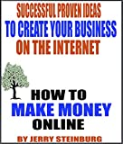How To Make Money Online: The Most Successful Proven Ideas On A Step By Step Basis To Build A Great Passive Income Business On The Internet Where You Can Earn ,000's Of Extra Dollars From Home.