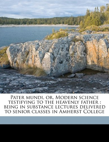 Pater mundi, or, Modern science testifying to the heavenly father: being in substance lectures delivered to senior classes in Amherst College
