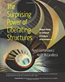 The Surprising Power of Liberating Structures: Simple Rules to Unleash A Culture of Innovation
