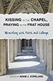 img - for Kissing in the Chapel, Praying in the Frat House: Wrestling with Faith and College book / textbook / text book