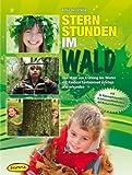 Sternstunden im Wald: Den Wald von Frühling bis Winter mit Kindern fantasievoll erleben und erkunden