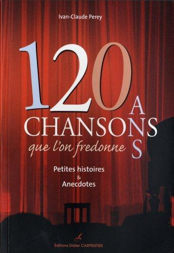 120 ans de chansons que l'on fredonne : petites histoires et anecdotes