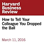 How to Tell Your Colleague You Dropped the Ball | Amy Gallo