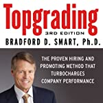 Topgrading, 3rd Edition: The Proven Hiring and Promoting Method That Turbocharges Company Performance   Bradford D. Smart