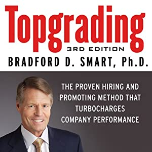 Topgrading, 3rd Edition: The Proven Hiring and Promoting Method That Turbocharges Company Performance | [Bradford D. Smart]